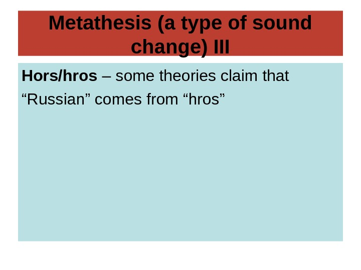 Metathesis (a type of sound change) III Hors/hros – some theories claim that ""
