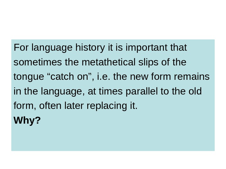 For language history it is important that sometimes the metathetical slips of the tongue