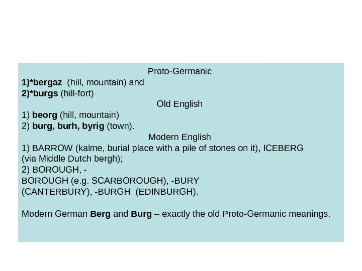 Proto-Germanic 1)*bergaz  (hill, mountain) and 2)*burgs (hill-fort) Old English 1) beorg (hill, mountain)
