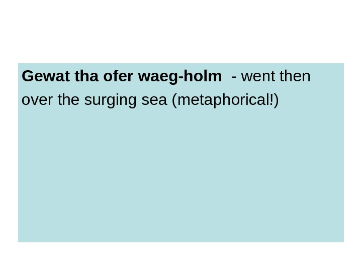 Gewat tha ofer waeg-holm  - went then over the surging sea (metaphorical!)