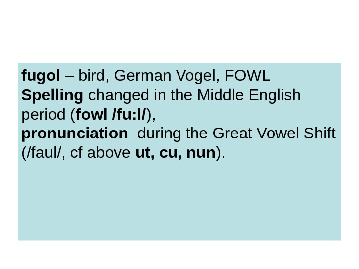 fugol – bird, German Vogel, FOWL Spelling changed in the Middle English period (
