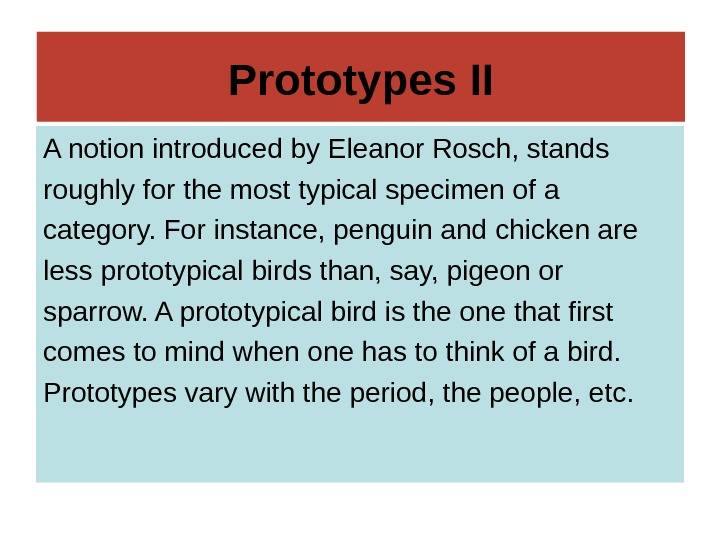 Prototypes II A notion introduced by Eleanor Rosch, stands roughly for the most typical