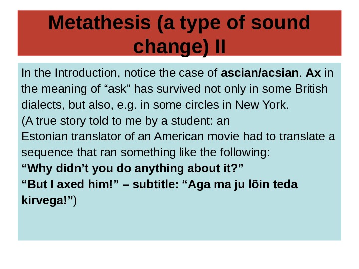 Metathesis (a type of sound change) II In the Introduction, notice the case of