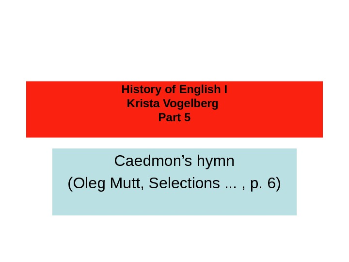 History of English I Krista Vogelberg Part 5 Caedmon's hymn (Oleg Mutt, Selections. .