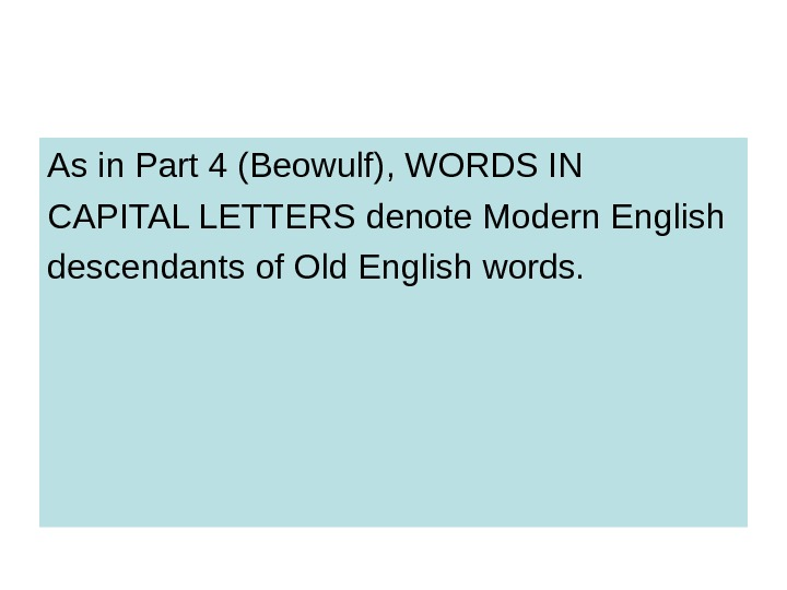 As in Part 4 (Beowulf), WORDS IN CAPITAL LETTERS denote Modern English descendants of