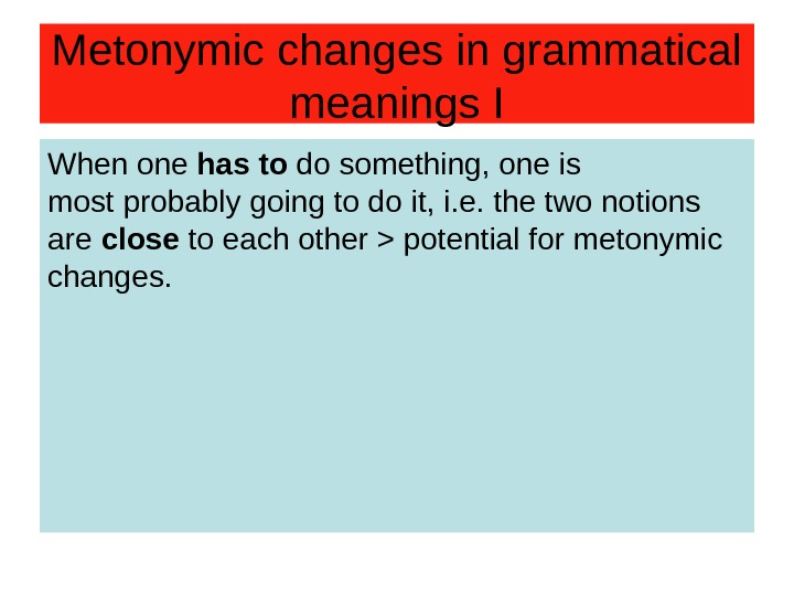 Metonymic changes in grammatical meanings I When one has to do something, one is