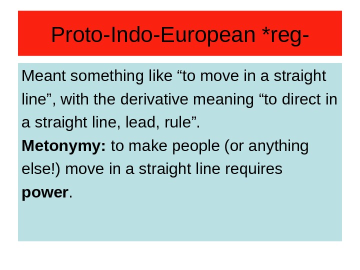 "Proto-Indo-European *reg- Meant something like ""to move in a straight line"", with the derivative"
