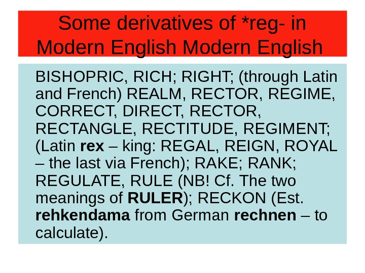 Some derivatives of *reg- in Modern English BISHOPRIC, RICH; RIGHT; (through Latin and French)