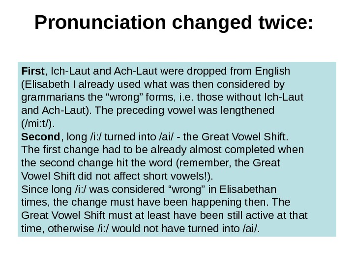 Pronunciation changed twice:  First , Ich-Laut and Ach-Laut were dropped from English (Elisabeth