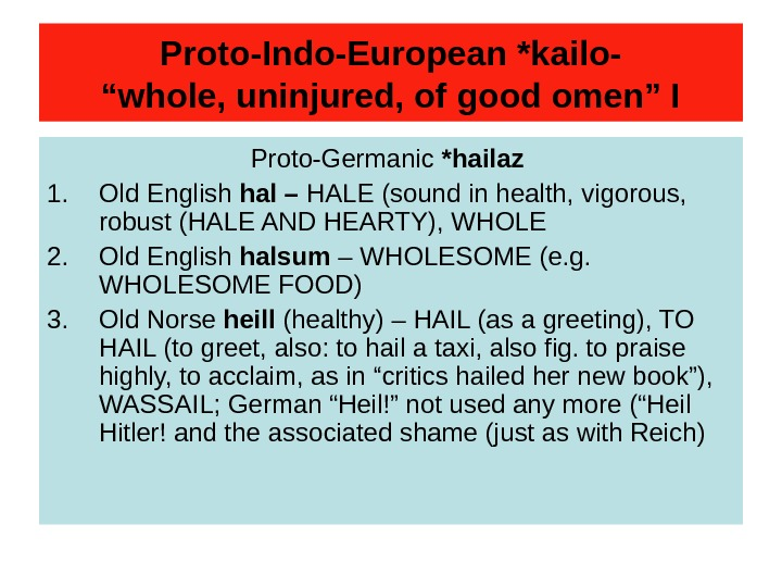 "Proto-Indo-European *kailo- ""whole, uninjured, of good omen"" I Proto-Germanic *hailaz 1. Old English hal"