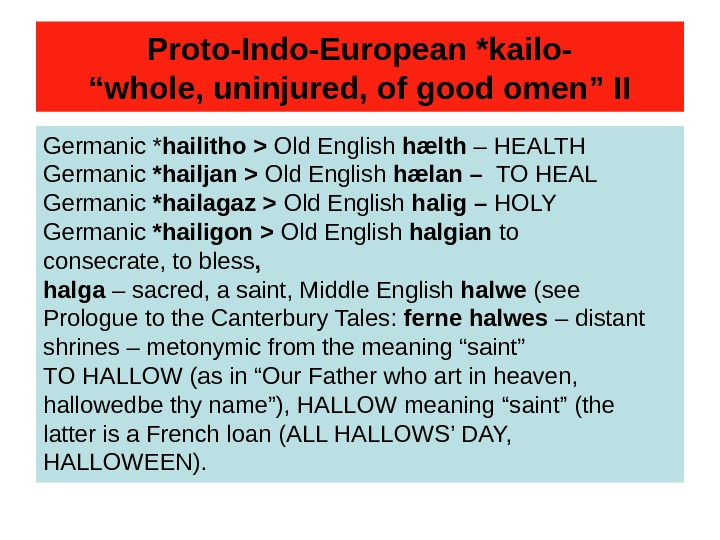 "Proto-Indo-European *kailo- ""whole, uninjured, of good omen"" II Germanic * hailitho  Old English"