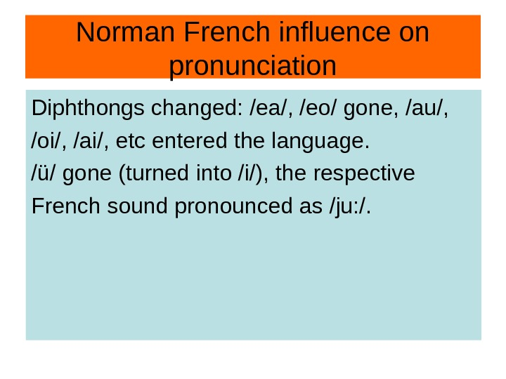 Norman French influence on pronunciation Diphthongs changed: /ea/, /eo/ gone, /au/,  /oi/, /ai/,