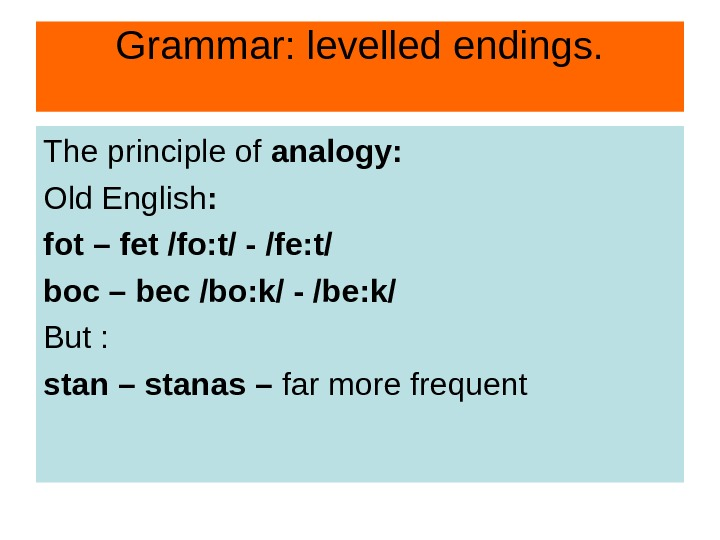 Grammar: levelled endings. The principle of analogy: Old English : fot – fet /fo:
