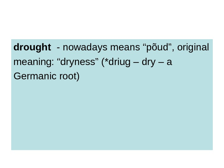 "drought  - nowadays means ""põud"", original meaning: ""dryness"" (*driug – dry – a"