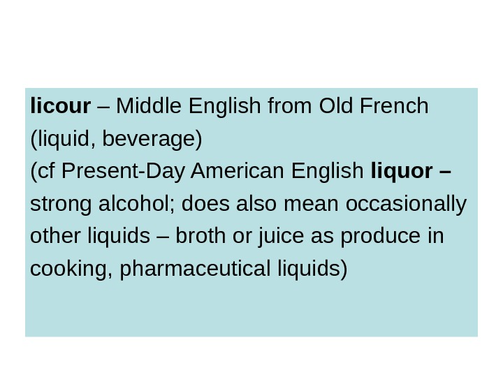 licour – Middle English from Old French (liquid, beverage) (cf Present-Day American English liquor