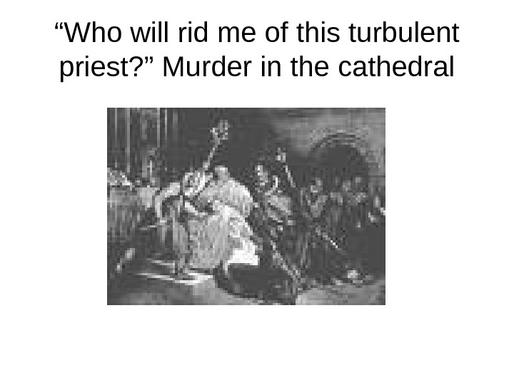 """ Who will rid me of this turbulent priest? "" Murder in the cathedral"