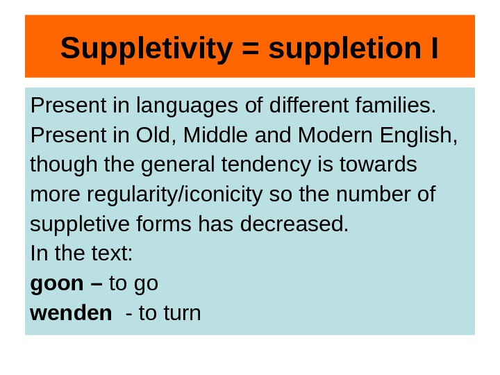 Suppletivity = suppletion I Present in languages of different families.  Present in Old,