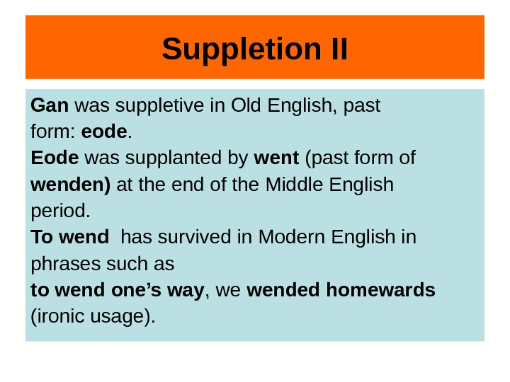 Suppletion II Gan was suppletive in Old English, past form:  eode. Eode was