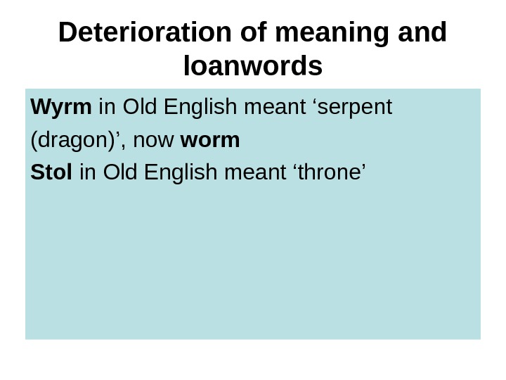 Deterioration of meaning and loanwords Wyrm in Old English meant 'serpent (dragon)', now worm
