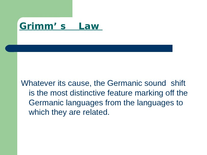 Grimm' s  Law Whatever its cause, the Germanic sound shift is the most