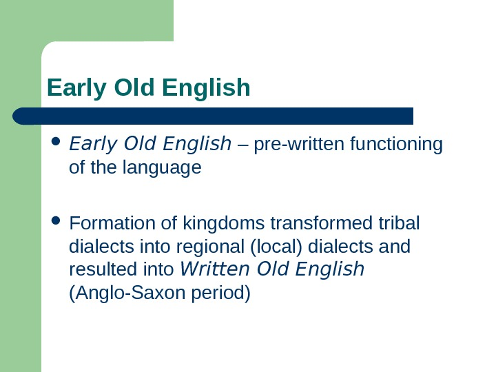 Early Old English – pre-written functioning of the language Formation of kingdoms transformed tribal