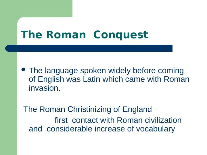 The Roman Conquest The language spoken widely before coming of English was Latin which