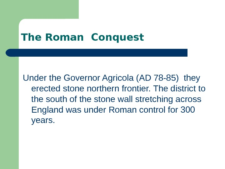 The Roman Conquest Under the Governor Agricola (AD 78 -85) they erected stone northern