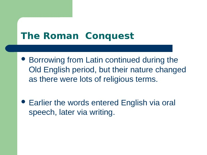 The Roman Conquest Borrowing from Latin continued during the Old English period, but their