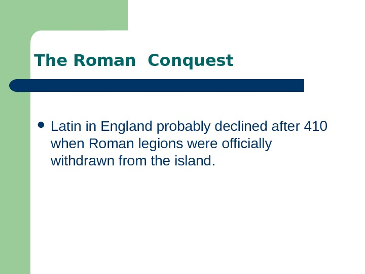 The Roman Conquest Latin in England probably declined after 410 when Roman legions were