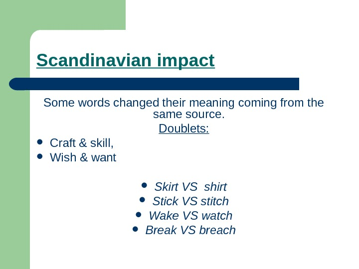 Scandinavian impact Some words changed their meaning coming from the same source.  Doublets: