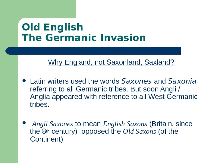 Old English The Germanic Invasion Why England, not Saxonland, Saxland?  Latin writers used