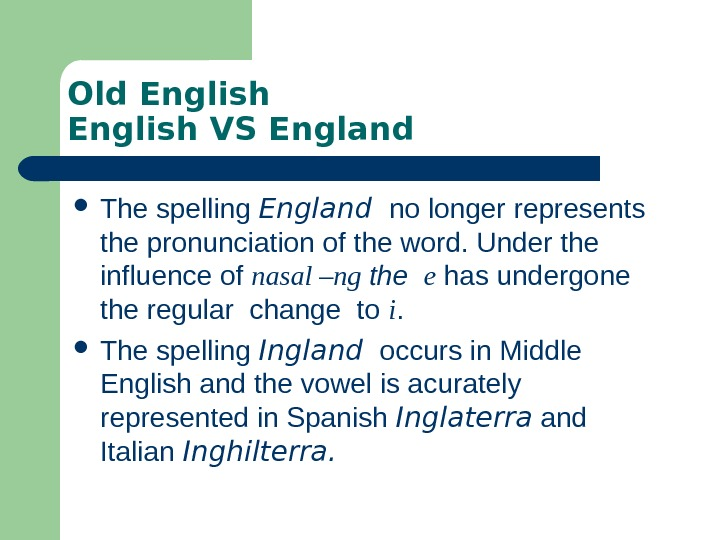 Old English VS England The spelling England  no longer represents the pronunciation of