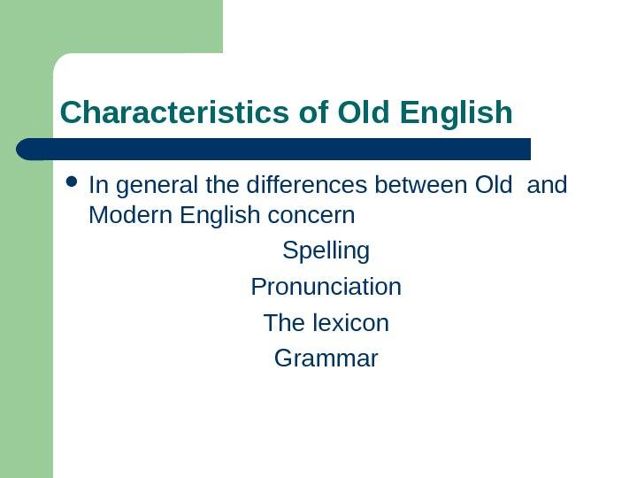 Characteristics of Old English In general the differences between Old and Modern English concern