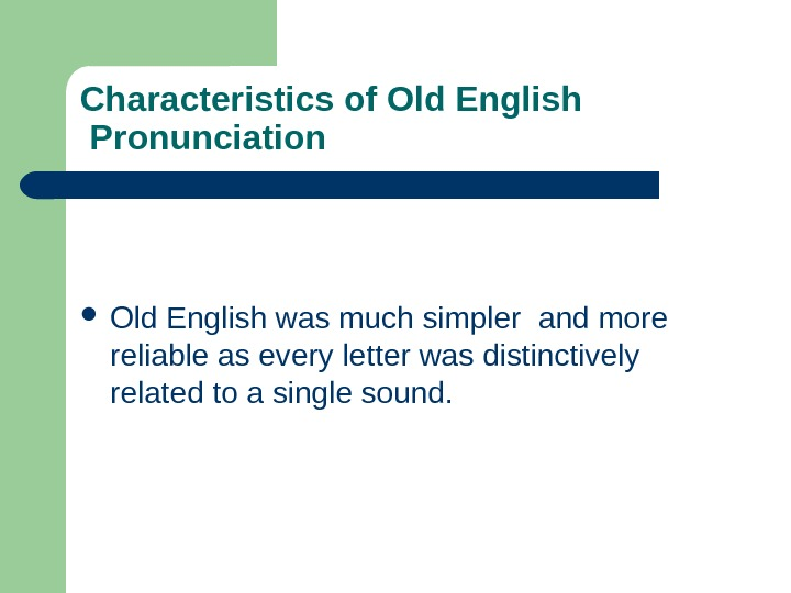 Characteristics of Old English Pronunciation  Old English was much simpler and more reliable