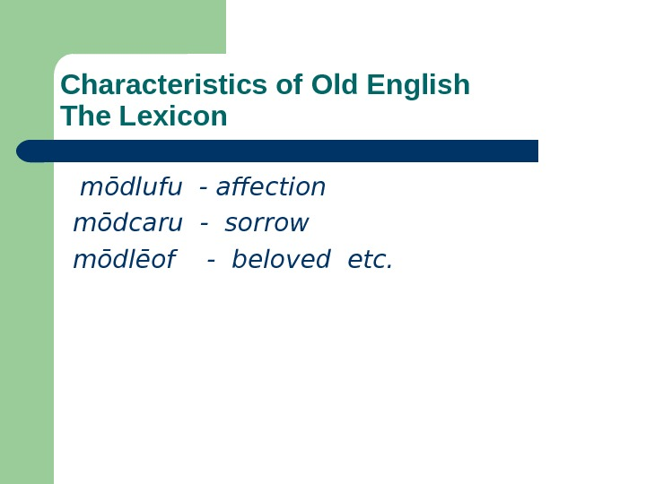 Characteristics of Old English The Lexicon  m ō dlufu - affection  m