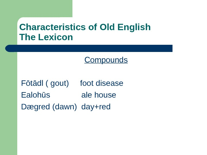 Characteristics of Old English The Lexicon Compounds F ōtādl ( gout) foot disease Ealohūs