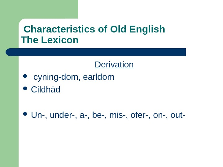 Characteristics of Old English The Lexicon Derivation  cyning-dom, earldom Cildh ād Un-, under-, a-,