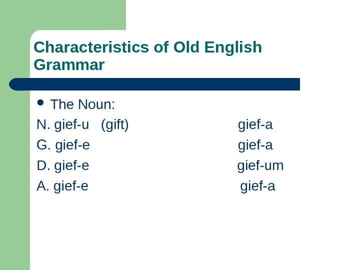 Characteristics of Old English Grammar The Noun: N. gief-u  (gift)
