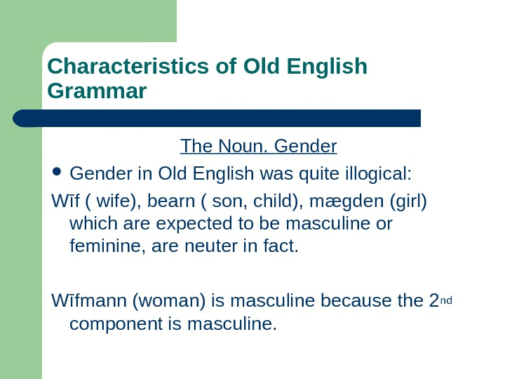 Characteristics of Old English Grammar The Noun. Gender in Old English was quite illogical:
