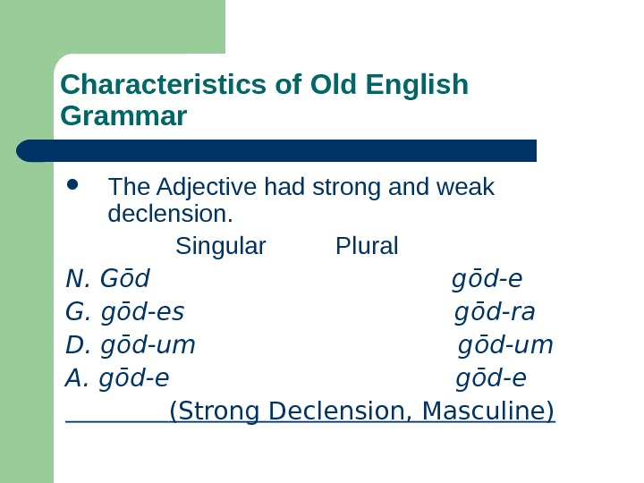 Characteristics of Old English Grammar The Adjective had strong and weak declension.