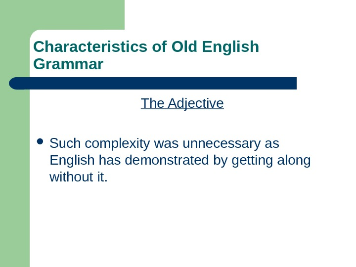 Characteristics of Old English Grammar The Adjective Such complexity was unnecessary as English has