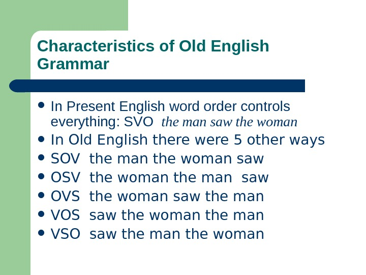 Characteristics of Old English Grammar In Present English word order controls everything: SVO