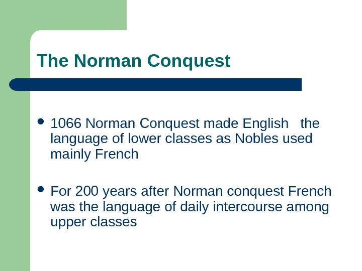 The Norman Conquest 1066 Norman Conquest made English  the language of lower classes
