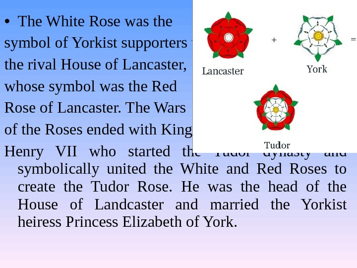 • The White Rose was the symbol of Yorkist supporters who opposed the rival House