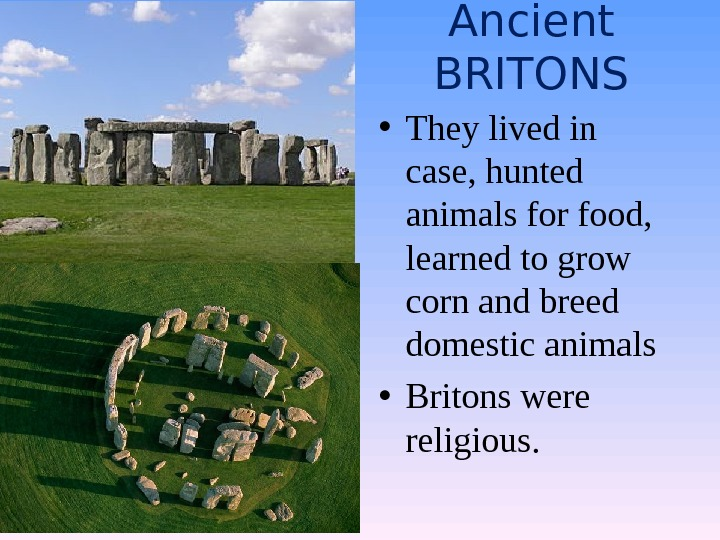 Ancient BRITONS • They lived in case, hunted animals for food,  learned to grow corn