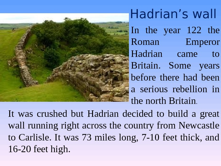 Hadrian's wall It was crushed but Hadrian decided to build a great wall running right across