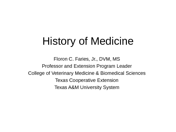History of Medicine Floron C. Faries, Jr. , DVM, MS Professor and Extension Program Leader College