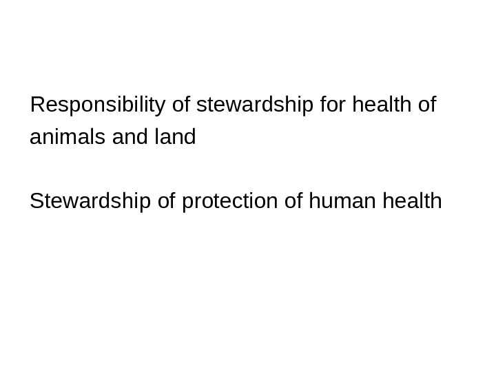 Responsibility of stewardship for health of animals and land Stewardship of protection of human health