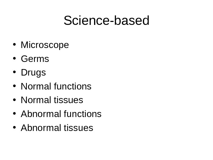 Science-based • Microscope • Germs • Drugs • Normal functions • Normal tissues • Abnormal functions