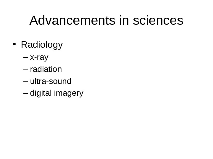 Advancements in sciences • Radiology – x-ray – radiation – ultra-sound – digital imagery